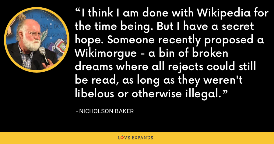 I think I am done with Wikipedia for the time being. But I have a secret hope. Someone recently proposed a Wikimorgue - a bin of broken dreams where all rejects could still be read, as long as they weren't libelous or otherwise illegal. - Nicholson Baker
