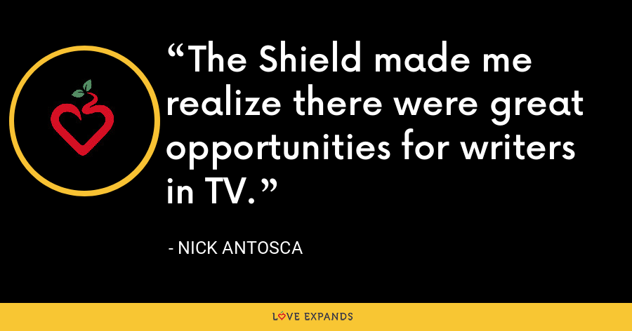 The Shield made me realize there were great opportunities for writers in TV. - Nick Antosca