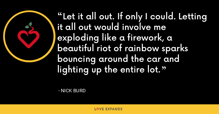 Let it all out. If only I could. Letting it all out would involve me exploding like a firework, a beautiful riot of rainbow sparks bouncing around the car and lighting up the entire lot. - Nick Burd