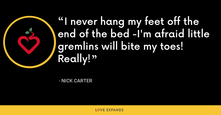 I never hang my feet off the end of the bed -I'm afraid little gremlins will bite my toes! Really! - Nick Carter