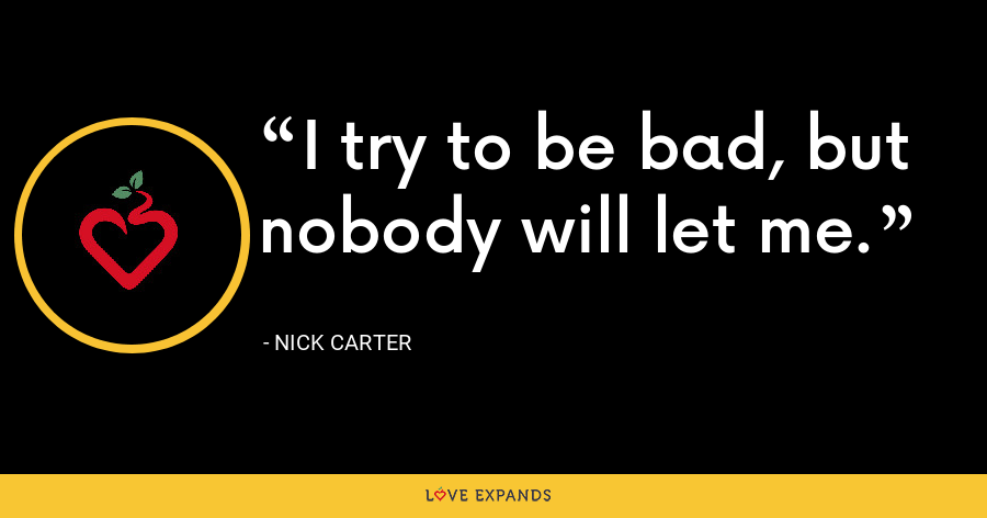 I try to be bad, but nobody will let me. - Nick Carter