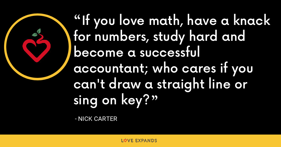 If you love math, have a knack for numbers, study hard and become a successful accountant; who cares if you can't draw a straight line or sing on key? - Nick Carter