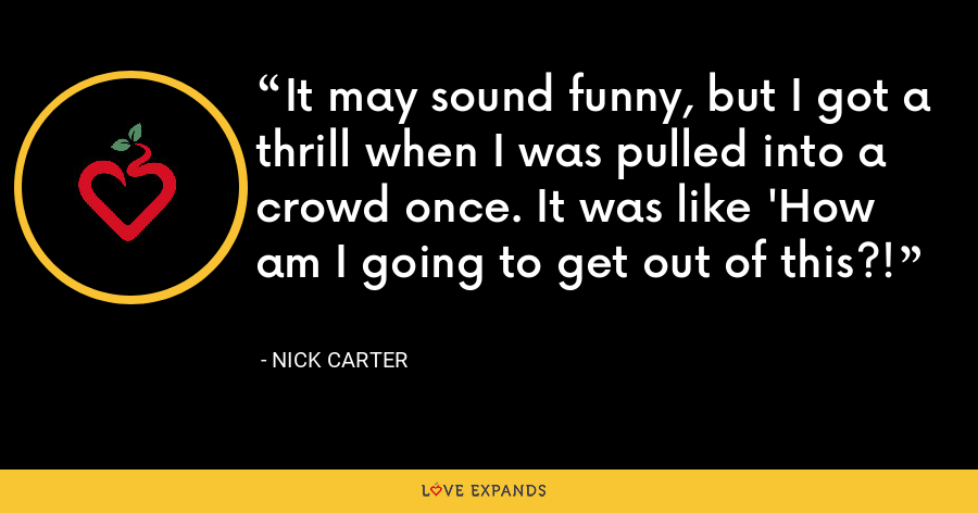 It may sound funny, but I got a thrill when I was pulled into a crowd once. It was like 'How am I going to get out of this?! - Nick Carter