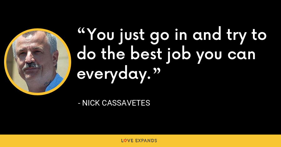 You just go in and try to do the best job you can everyday. - Nick Cassavetes