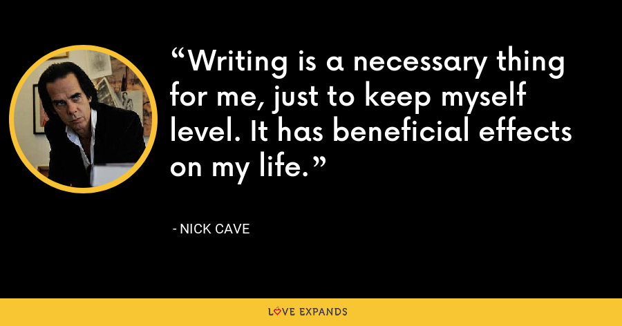 Writing is a necessary thing for me, just to keep myself level. It has beneficial effects on my life. - Nick Cave