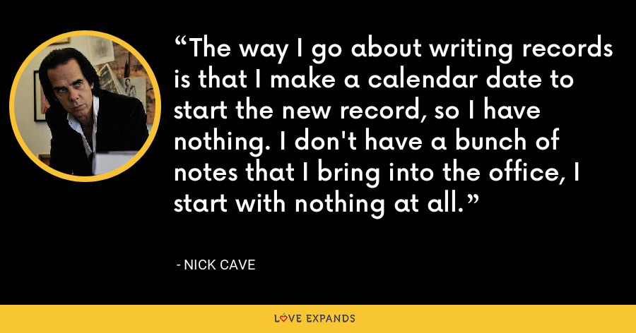The way I go about writing records is that I make a calendar date to start the new record, so I have nothing. I don't have a bunch of notes that I bring into the office, I start with nothing at all. - Nick Cave