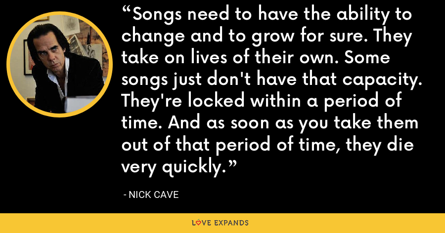 Songs need to have the ability to change and to grow for sure. They take on lives of their own. Some songs just don't have that capacity. They're locked within a period of time. And as soon as you take them out of that period of time, they die very quickly. - Nick Cave