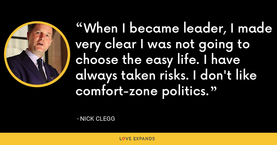 When I became leader, I made very clear I was not going to choose the easy life. I have always taken risks. I don't like comfort-zone politics. - Nick Clegg
