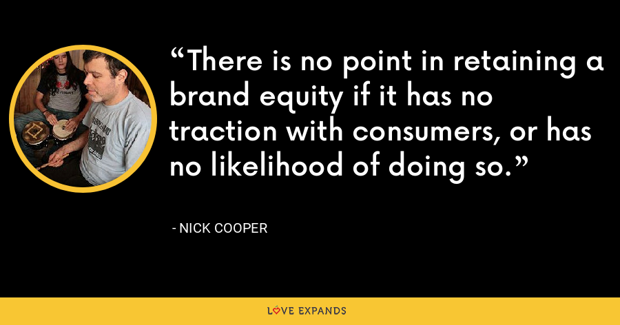 There is no point in retaining a brand equity if it has no traction with consumers, or has no likelihood of doing so. - Nick Cooper