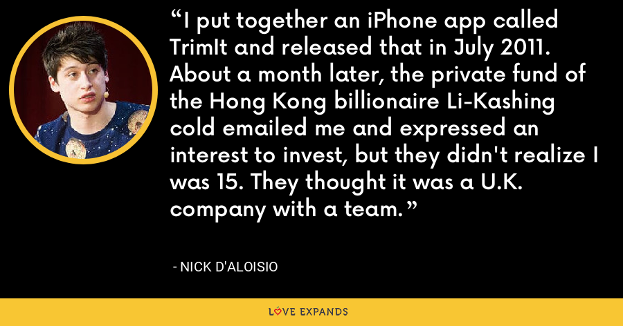 I put together an iPhone app called TrimIt and released that in July 2011. About a month later, the private fund of the Hong Kong billionaire Li-Kashing cold emailed me and expressed an interest to invest, but they didn't realize I was 15. They thought it was a U.K. company with a team. - Nick D'Aloisio