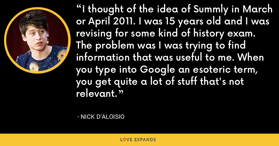I thought of the idea of Summly in March or April 2011. I was 15 years old and I was revising for some kind of history exam. The problem was I was trying to find information that was useful to me. When you type into Google an esoteric term, you get quite a lot of stuff that's not relevant. - Nick D'Aloisio