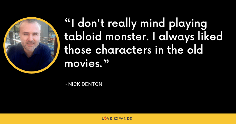 I don't really mind playing tabloid monster. I always liked those characters in the old movies. - Nick Denton