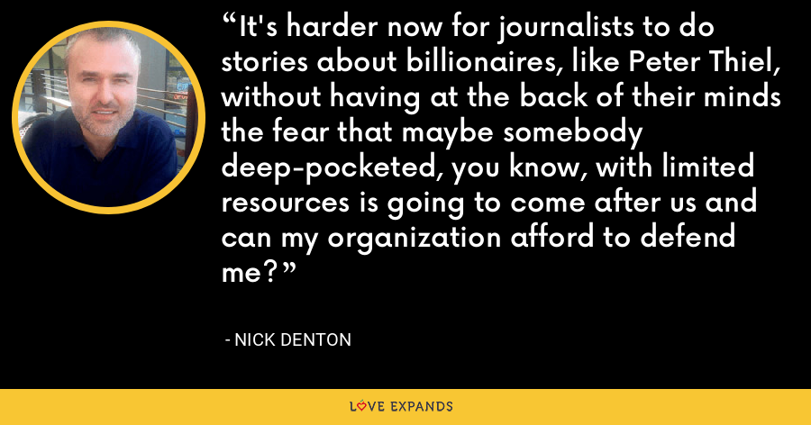 It's harder now for journalists to do stories about billionaires, like Peter Thiel, without having at the back of their minds the fear that maybe somebody deep-pocketed, you know, with limited resources is going to come after us and can my organization afford to defend me? - Nick Denton