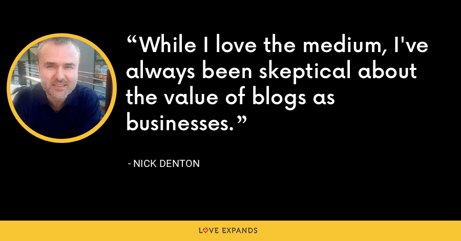 While I love the medium, I've always been skeptical about the value of blogs as businesses. - Nick Denton
