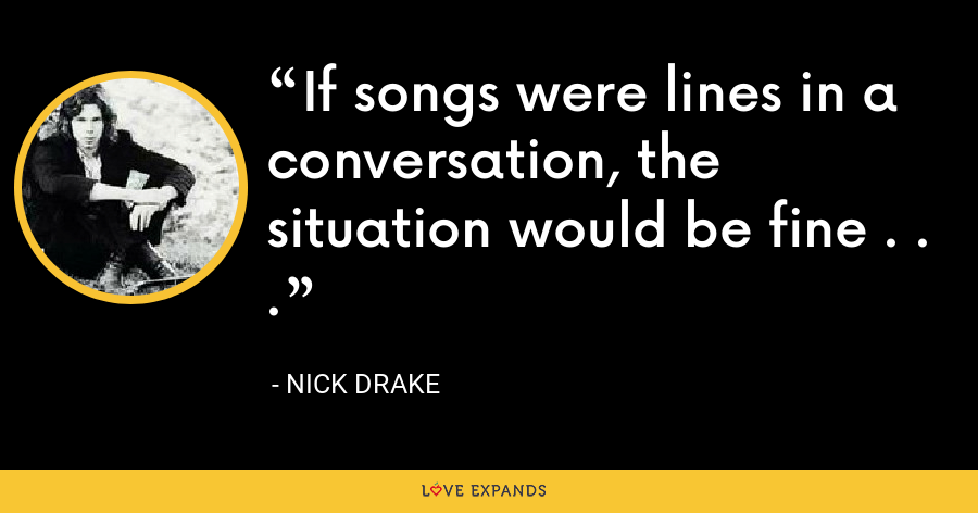If songs were lines in a conversation, the situation would be fine . . . - Nick Drake