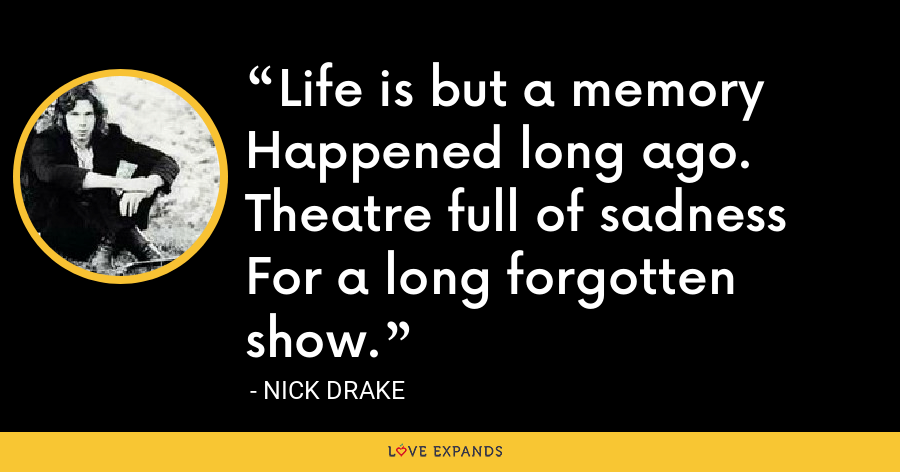 Life is but a memory Happened long ago. Theatre full of sadness For a long forgotten show. - Nick Drake