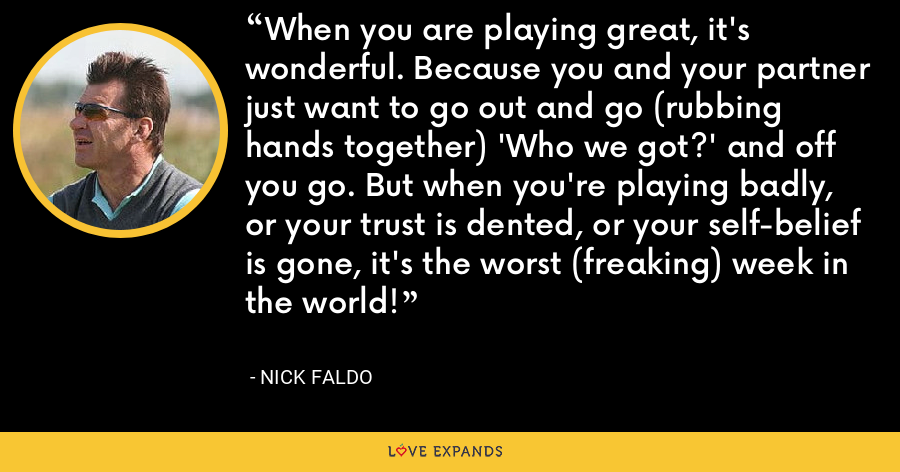 When you are playing great, it's wonderful. Because you and your partner just want to go out and go (rubbing hands together) 'Who we got?' and off you go. But when you're playing badly, or your trust is dented, or your self-belief is gone, it's the worst (freaking) week in the world! - Nick Faldo