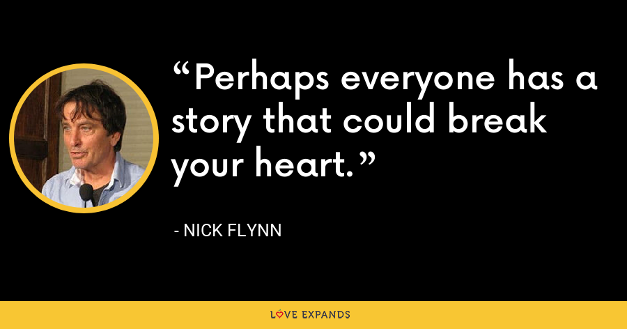 Perhaps everyone has a story that could break your heart. - Nick Flynn