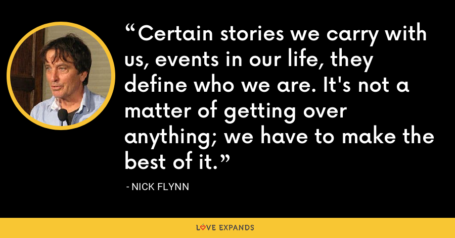 Certain stories we carry with us, events in our life, they define who we are. It's not a matter of getting over anything; we have to make the best of it. - Nick Flynn