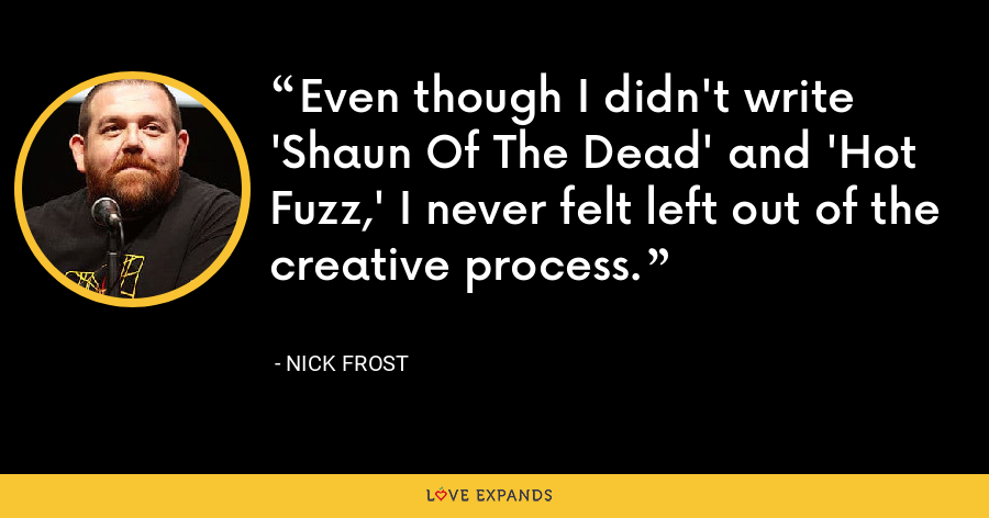 Even though I didn't write 'Shaun Of The Dead' and 'Hot Fuzz,' I never felt left out of the creative process. - Nick Frost