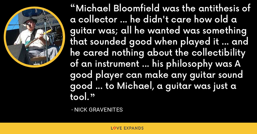 Michael Bloomfield was the antithesis of a collector ... he didn't care how old a guitar was; all he wanted was something that sounded good when played it ... and he cared nothing about the collectibility of an instrument ... his philosophy was A good player can make any guitar sound good ... to Michael, a guitar was just a tool. - Nick Gravenites