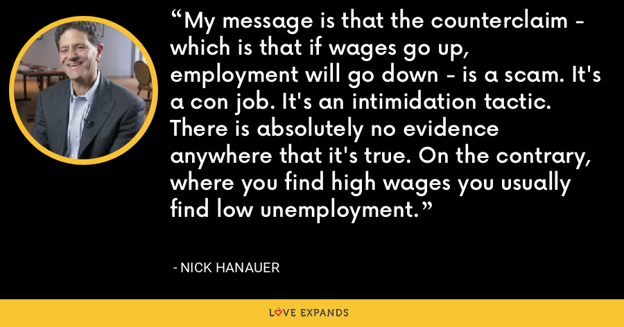 My message is that the counterclaim - which is that if wages go up, employment will go down - is a scam. It's a con job. It's an intimidation tactic. There is absolutely no evidence anywhere that it's true. On the contrary, where you find high wages you usually find low unemployment. - Nick Hanauer