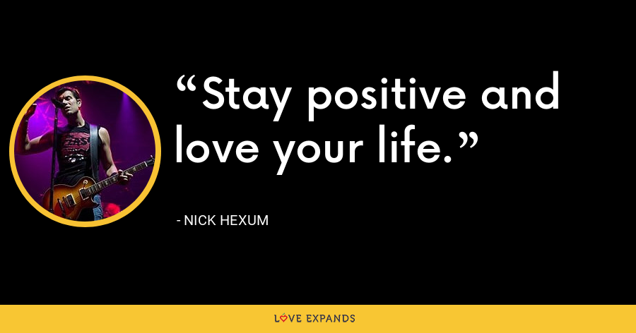 Stay positive and love your life. - Nick Hexum