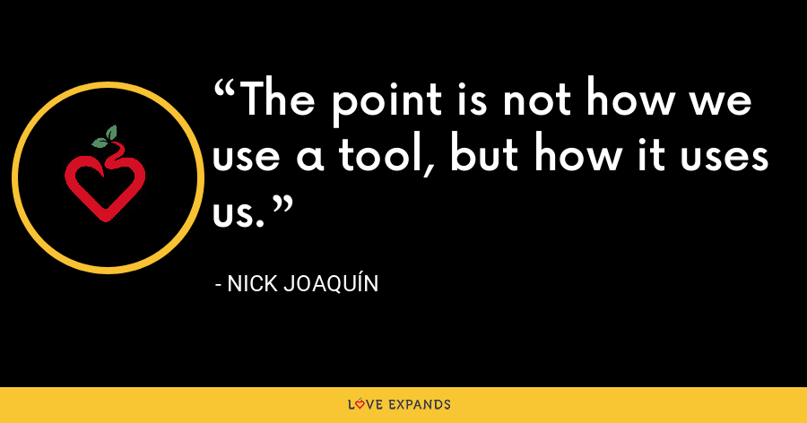 The point is not how we use a tool, but how it uses us. - Nick Joaquín