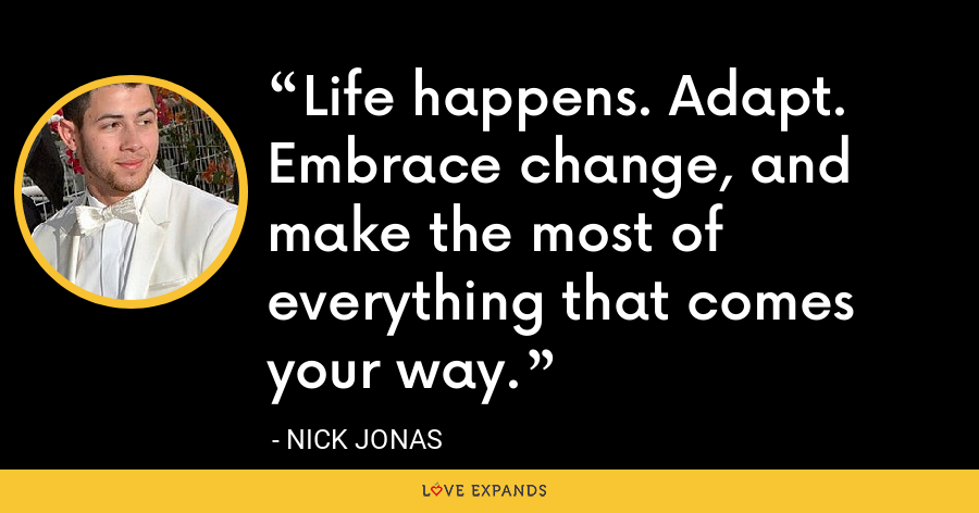 Life happens. Adapt. Embrace change, and make the most of everything that comes your way. - Nick Jonas