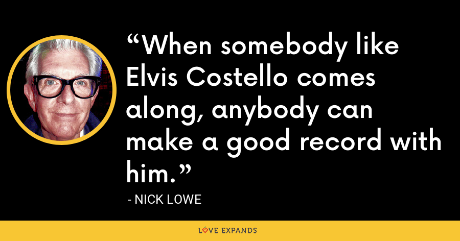 When somebody like Elvis Costello comes along, anybody can make a good record with him. - Nick Lowe