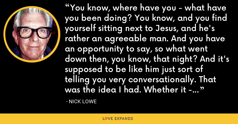 You know, where have you - what have you been doing? You know, and you find yourself sitting next to Jesus, and he's rather an agreeable man. And you have an opportunity to say, so what went down then, you know, that night? And it's supposed to be like him just sort of telling you very conversationally. That was the idea I had. Whether it - whether it comes - came off or not, I don't know. - Nick Lowe
