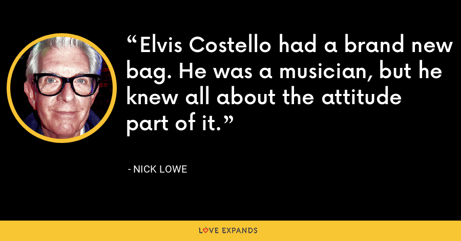 Elvis Costello had a brand new bag. He was a musician, but he knew all about the attitude part of it. - Nick Lowe
