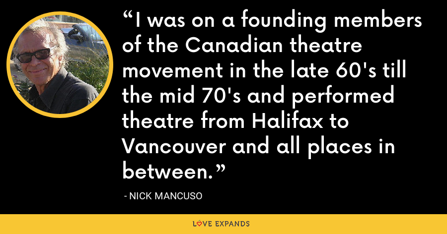 I was on a founding members of the Canadian theatre movement in the late 60's till the mid 70's and performed theatre from Halifax to Vancouver and all places in between. - Nick Mancuso