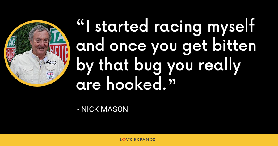 I started racing myself and once you get bitten by that bug you really are hooked. - Nick Mason
