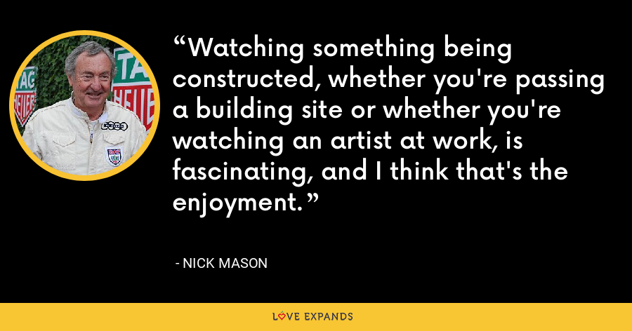 Watching something being constructed, whether you're passing a building site or whether you're watching an artist at work, is fascinating, and I think that's the enjoyment. - Nick Mason
