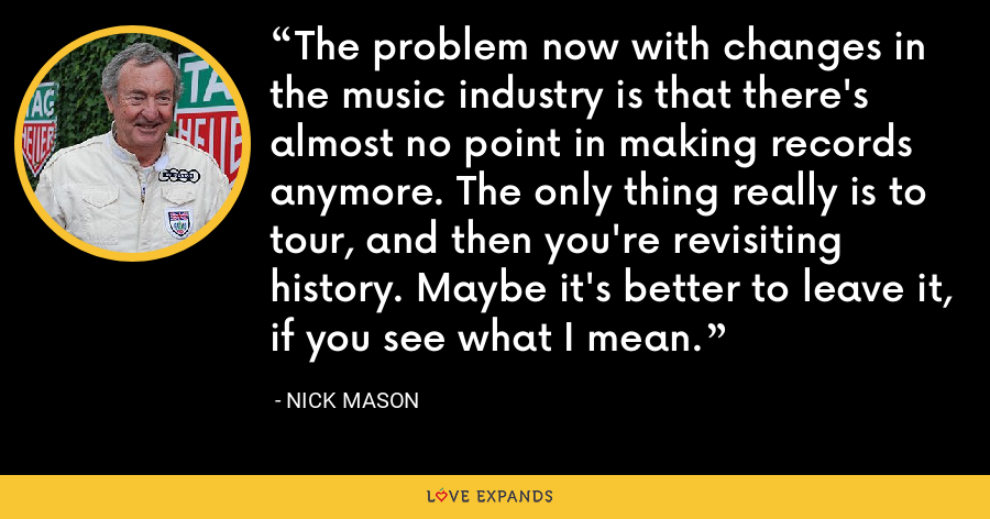 The problem now with changes in the music industry is that there's almost no point in making records anymore. The only thing really is to tour, and then you're revisiting history. Maybe it's better to leave it, if you see what I mean. - Nick Mason