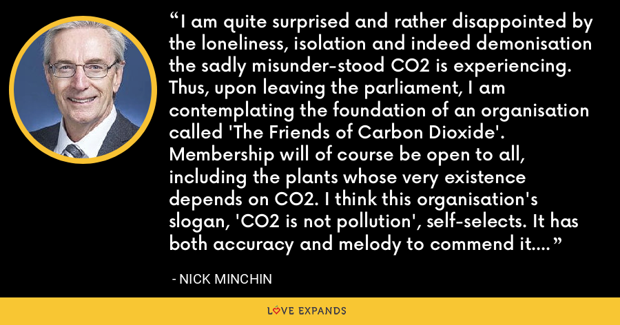 I am quite surprised and rather disappointed by the loneliness, isolation and indeed demonisation the sadly misunderstood CO2 is experiencing. Thus, upon leaving the parliament, I am contemplating the foundation of an organisation called 'The Friends of Carbon Dioxide'. Membership will of course be open to all, including the plants whose very existence depends on CO2. I think this organisation's slogan, 'CO2 is not pollution', self-selects. It has both accuracy and melody to commend it. - Nick Minchin