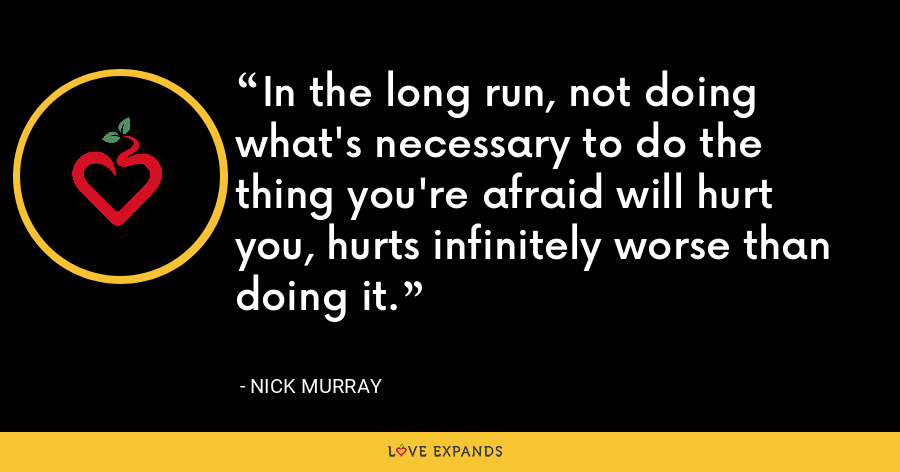 In the long run, not doing what's necessary to do the thing you're afraid will hurt you, hurts infinitely worse than doing it. - Nick Murray