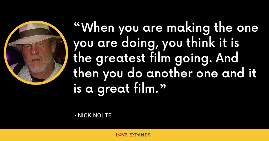When you are making the one you are doing, you think it is the greatest film going. And then you do another one and it is a great film. - Nick Nolte