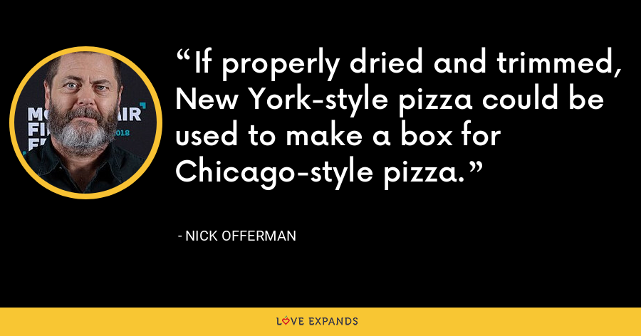 If properly dried and trimmed, New York-style pizza could be used to make a box for Chicago-style pizza. - Nick Offerman