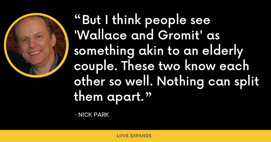 But I think people see 'Wallace and Gromit' as something akin to an elderly couple. These two know each other so well. Nothing can split them apart. - Nick Park