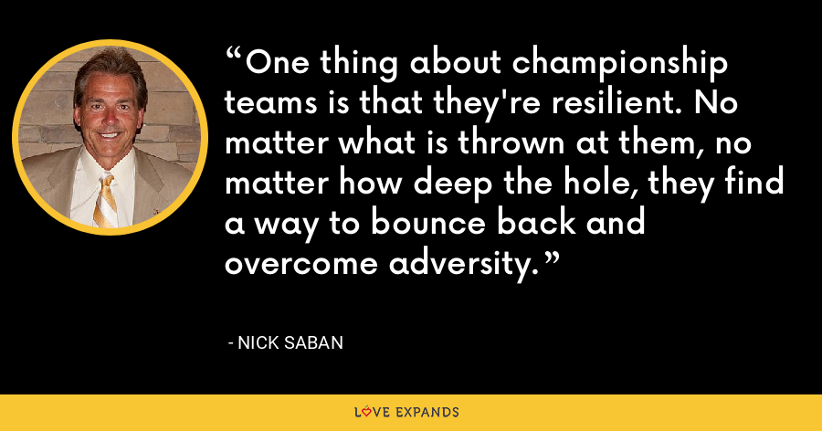 One thing about championship teams is that they're resilient. No matter what is thrown at them, no matter how deep the hole, they find a way to bounce back and overcome adversity. - Nick Saban