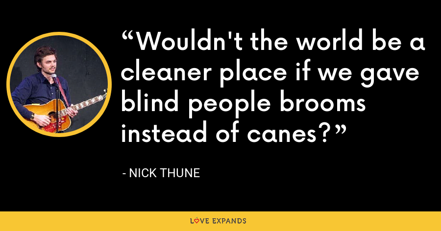 Wouldn't the world be a cleaner place if we gave blind people brooms instead of canes? - Nick Thune