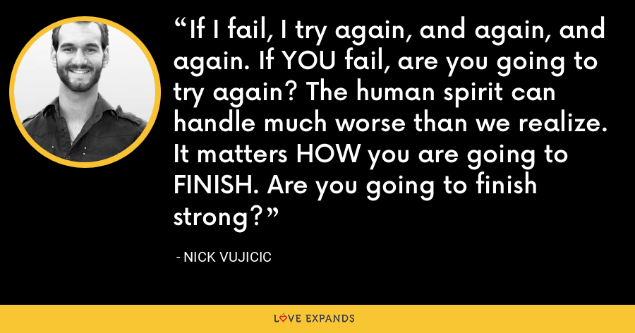 If I fail, I try again, and again, and again. If YOU fail, are you going to try again? The human spirit can handle much worse than we realize. It matters HOW you are going to FINISH. Are you going to finish strong? - Nick Vujicic
