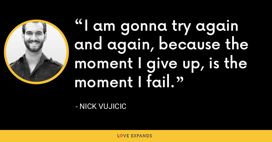 I am gonna try again and again, because the moment I give up, is the moment I fail. - Nick Vujicic