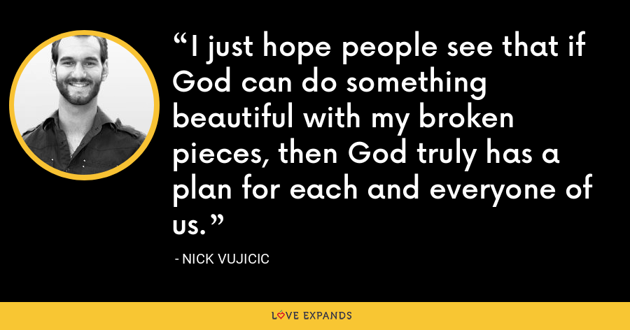 I just hope people see that if God can do something beautiful with my broken pieces, then God truly has a plan for each and everyone of us. - Nick Vujicic