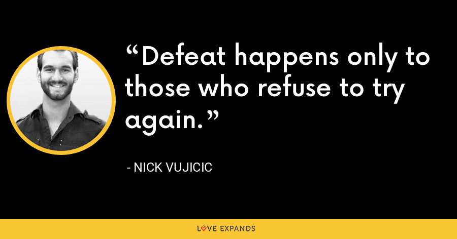 Defeat happens only to those who refuse to try again. - Nick Vujicic