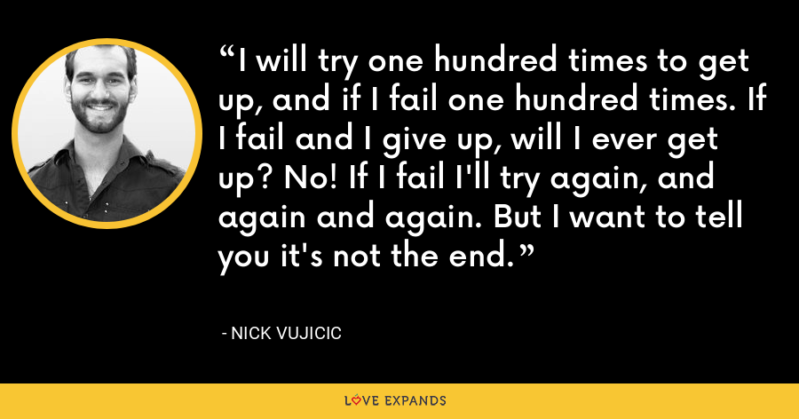 I will try one hundred times to get up, and if I fail one hundred times. If I fail and I give up, will I ever get up? No! If I fail I'll try again, and again and again. But I want to tell you it's not the end. - Nick Vujicic