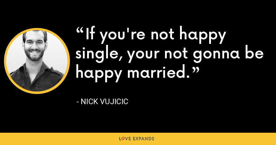 If you're not happy single, your not gonna be happy married. - Nick Vujicic