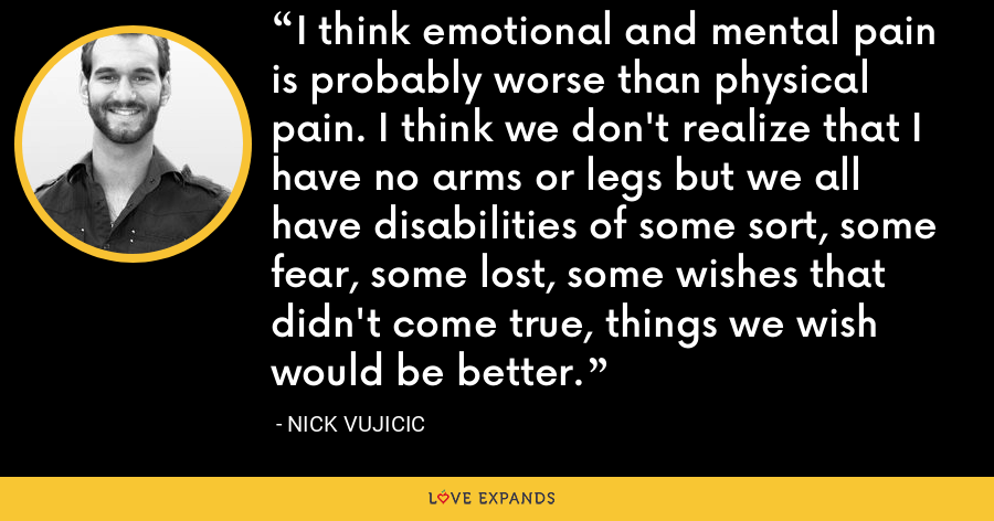 I think emotional and mental pain is probably worse than physical pain. I think we don't realize that I have no arms or legs but we all have disabilities of some sort, some fear, some lost, some wishes that didn't come true, things we wish would be better. - Nick Vujicic